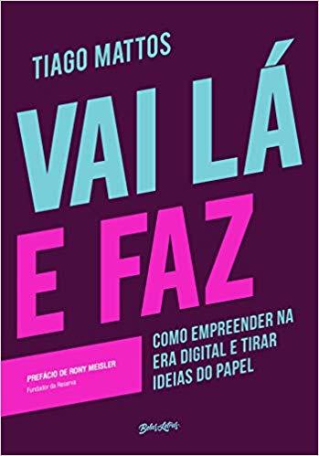 Vai lá e faz: Como empreender na era digital e tirar ideias do papel - Tiago Mattos